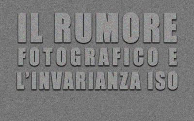 Il rumore fotografico e l'invarianza ISO